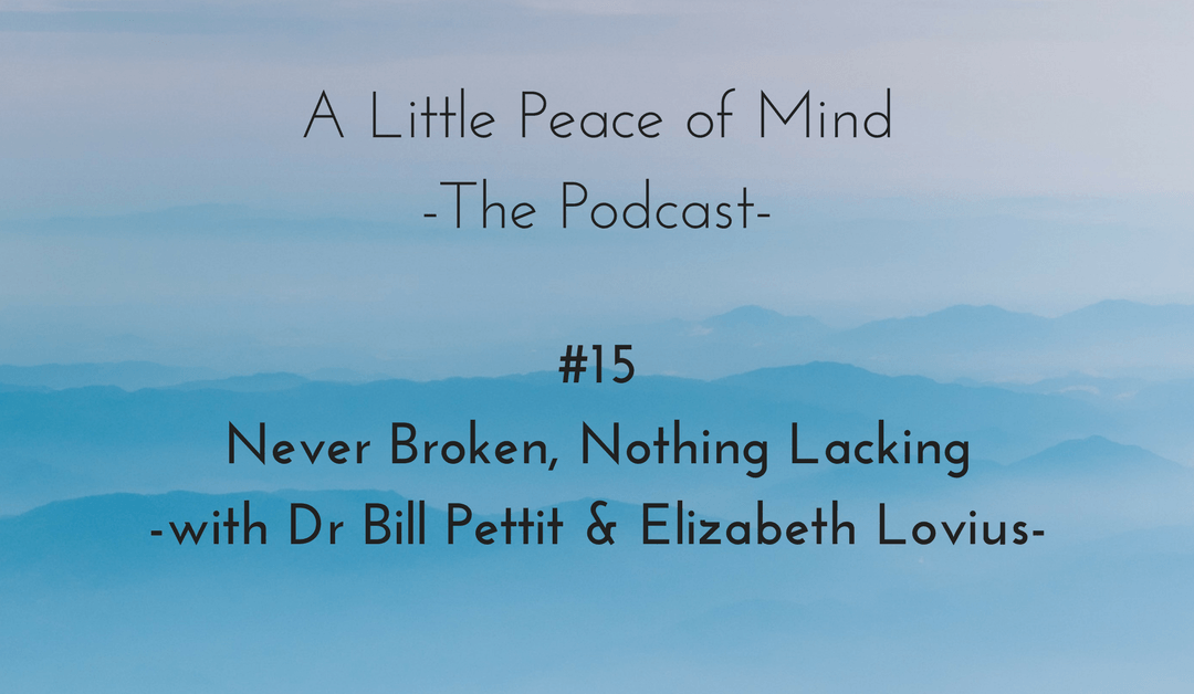Episode 15 – Never Broken, Nothing Lacking – with Dr Bill Pettit and Elizabeth Lovius