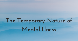 The Temporary Nature of Mental Illness