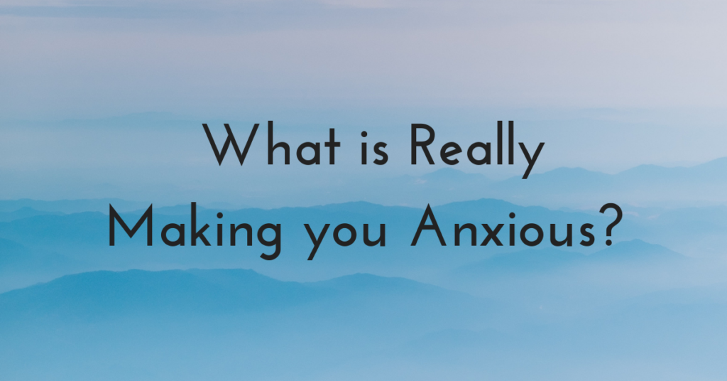 What is really making you anxious?